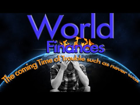 World Finances - The coming Time of Trouble such as never was.