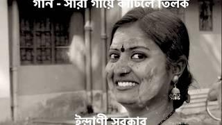 গান - সারা গায়ে কাটিলে তিলক - ইন্দ্রাণী সরকার (Sara Gaye Katile Tilok - Indrani Sarkar)