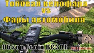 Дорогая велофара VS свет автомобиля. Стоит ли покупать? Обзор Fenix BC30R 2017 Edition 0+