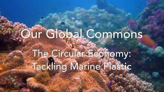 Our Global Commons - The Circular Economy: Tackling Marine Plastic