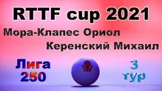 Мора-Клапес Ориол ⚡ Керенский Михаил 🏓 RTTF cup 2021 - Лига 250 🎤 Зоненко Валерий