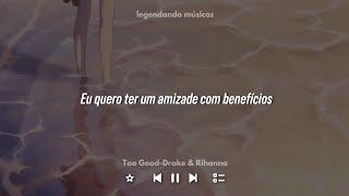 Too Good-Drake & Rihanna(Tradução)