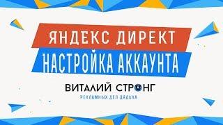 ЯНДЕКС ДИРЕКТ: Настройка аккаунта в системе рекламы Яндекс Директ