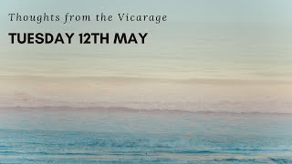Thoughts from the Vicarage - Tuesday 12th May