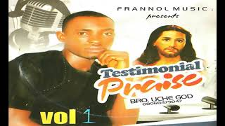 Bro.  Uche God | Testimonial Praise Vol 1 | Latest 2018 2019 gospel music