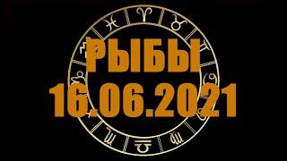 Гороскоп на 16.06.2021 РЫБЫ