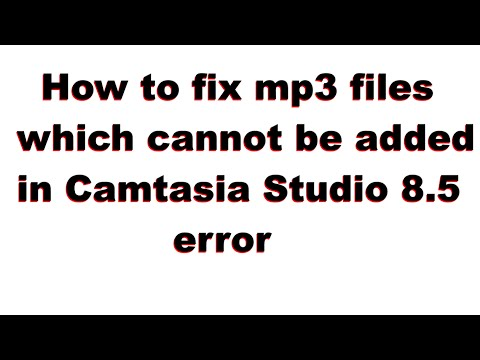 How to fix mp3 files which cannot be added in Camtasia Studio 8.5 (error fix)