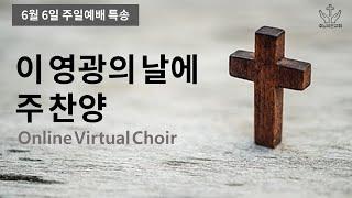 주일예배 특송: 이 영광의 날에 주 찬양(Online Virtual Choir)