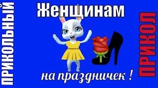 Женщинам женские прикольные приколы в женский праздник 8 марта