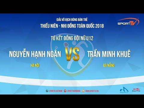 Giải Trẻ, TN, NĐ Toàn Quốc 2018   Nguyễn Hạnh Ngân (HN) Vs Trần Minh Khuê (ĐN)   Tứ Kết ĐĐ Nữ U12