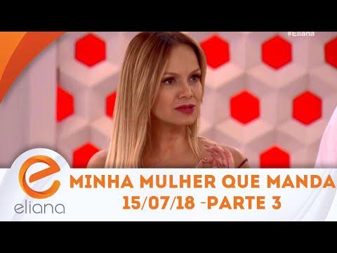 Minha Mulher Que Manda - Parte 3 | Programa Eliana (15/07/18)