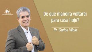 De que maneira voltarei para casa hoje - Pr. Carlos Vilela - 28-02-2021