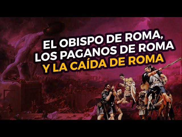 El obispo de Roma, los paganos de Roma y la caída de Roma