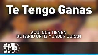 Te Tengo Ganas, Farid Ortiz y Jader Durán - Audio