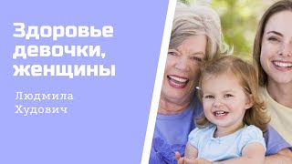 Здоровье девочки, женщины и профилактика заболеваний / врач акушер-гинеколог Людмила Худович.