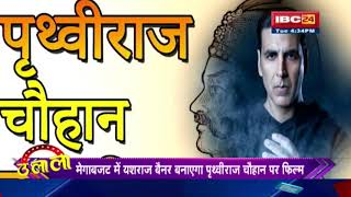 Akshay Kumar बनेंगे Prithviraj Chauhan   Yash Raj की सबसे महंगी Film में काम करेंगे Akshay   Ulala