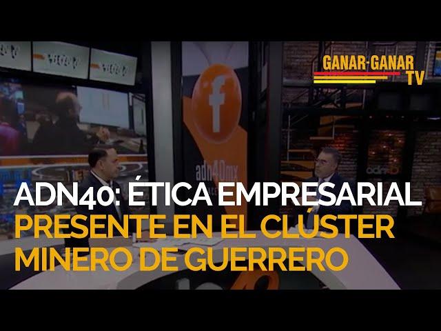 ADN 40: Ética empresarial presente en el Clúster Minero de Guerrero