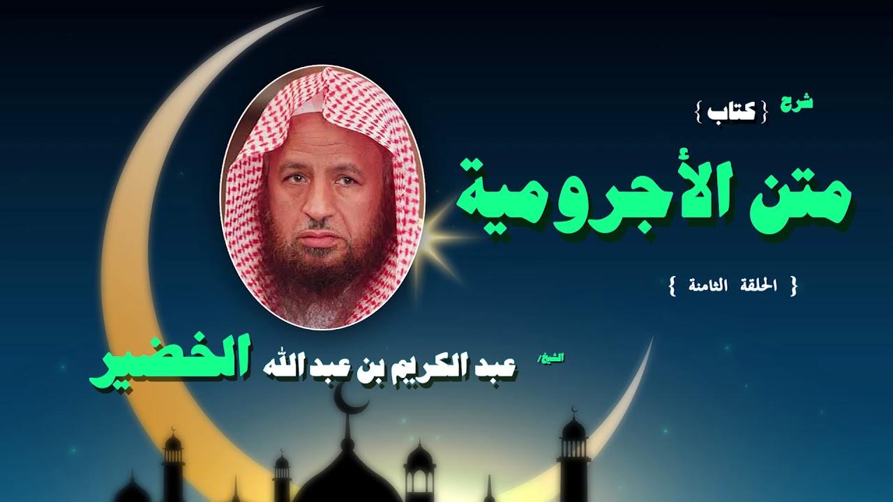 شرح كتاب متن الاجرومية للشيخ عبد الكريم بن عبد الله الخضير | الحلقة الثامنة
