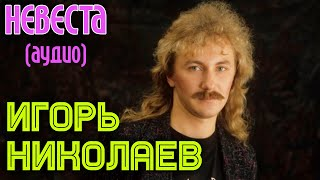 Игорь Николаев - Невеста (аудио)