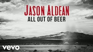 Jason Aldean - All Out Of Beer (Audio)