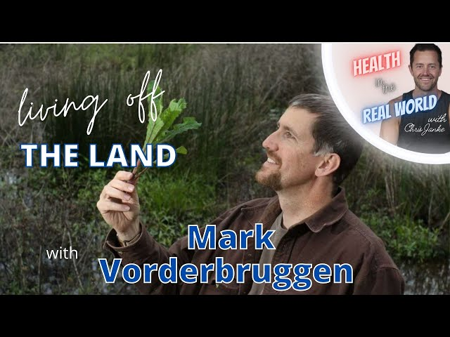 Living Off The Land With Mark Vorderbruggen - Health In The Real World With Chris Janke