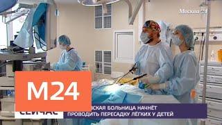 Операции по пересадке легких детям начнут проводить в Морозовской больнице - Москва 24