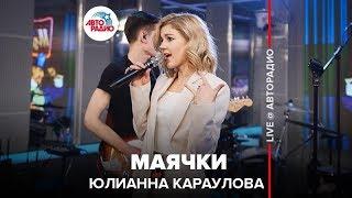 🅰️ Юлианна Караулова - Маячки (LIVE @ Авторадио)