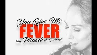 YOU GIVE ME FEVER - the Phaedra Cabaret