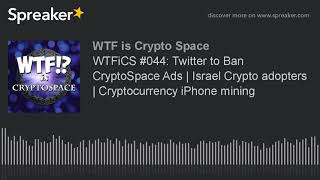WTFiCS #044: Twitter to Ban CryptoSpace Ads | Israel Crypto adopters | Cryptocurrency iPhone mining