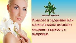 Красота и здоровье Как овсяная каша поможет сохранить красоту и здоровье