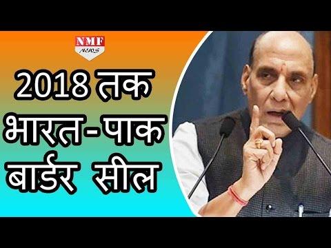 2018 तक Seal हो जाएगी India- Pak Border, Rajnath Singh का बड़ा बयान