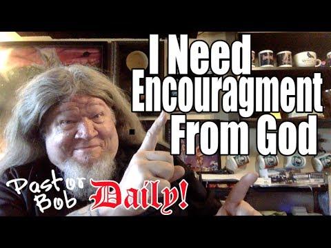 """I Need Encouragement From God"" Pastor Bob DAILY!"