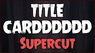 TITLE CARDDDDDD (SUPERCUT)