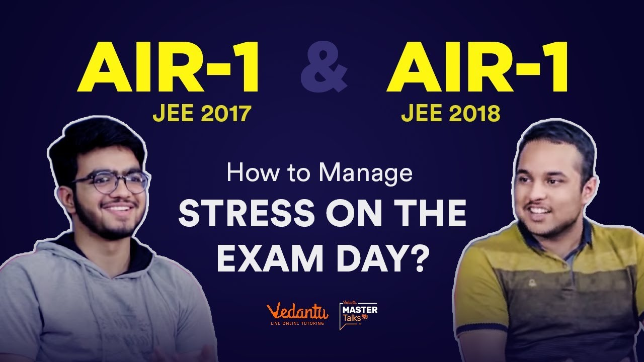 How to Manage Stress During JEE Main & Advanced Exam 2019 | Tips by IIT JEE Toppers Sarvesh &