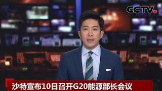 [中国新闻] 沙特宣布10日召开G20能源部长会议 | CCTV中文国际