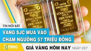 Giá vàng mới nhất 23/7 | Vàng sjc mua vào chạm ngưỡng 57 triệu đồng | FBNC