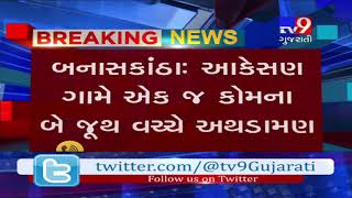 Banaskantha : 6 injured as clash broke out between 2 groups of same community- Tv9