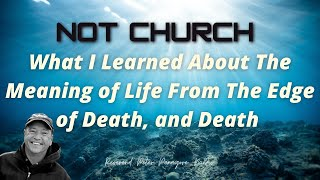 What I Learned About The Meaning of Life From Near The Edge of Death, and Death ❤️ Not Church