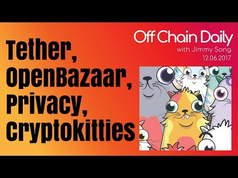 Tether Banking, Open Bazaar Token, Privacy Techniques, CryptoKitties - Off Chain Daily 2017.12.06