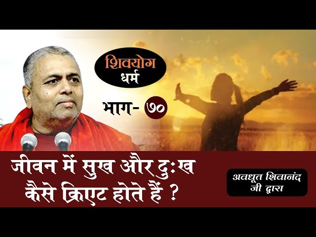 शिव योग धर्म, भाग 70 : जीवन में सुख और दुःख कैसे क्रिएट होते हैं ?