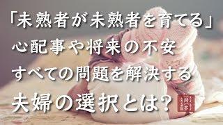 「未熟者が未熟者を育てる」 心配事や将来の不安 すべての問題を解決する 夫婦の選択とは?