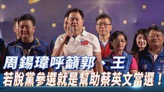 【新北造勢】周錫瑋呼籲郭、王 若脫黨參選就是幫助蔡英文當選!