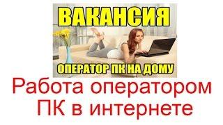 Работа оператором ПК в интернете на дому, как устроиться на работу?