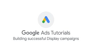 Google Ads Tutorials: Building successful Display campaigns