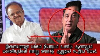 Kamal Haasan apologies to SPB for Ilayaraja-அவர் பகுதி நியாயம் உண்டு, மன்னியுங்கள். கமல் கூறிய ஆறுதல