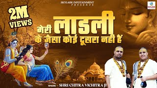 मेरी लाडली के जैसा कोई दूसरा नही हैं !! Shri Chitra Vichitra Ji !! Superhit Radha Rani Song !! 2015
