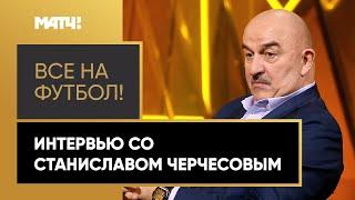 Все на футбол интервью со Станиславом Черчесовым