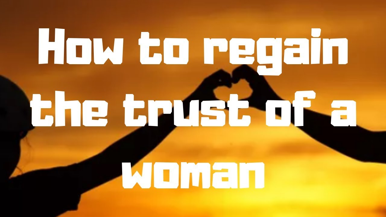 How To Regain The Trust Of A Woman Youtube