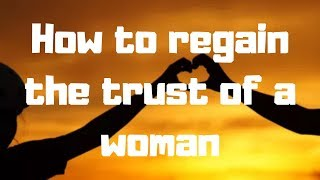 How to regain the trust of a woman