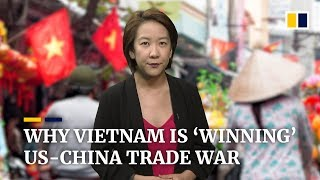 Why Vietnam is emerging as a 'winner' and possible new target of the US-China trade war